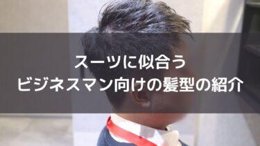 スーツに似合うビジネスマン向けの髪型のご紹介