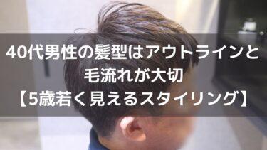 40代男性の髪型はアウトラインと毛流れが大切【5歳若く見えるスタイリング方法】